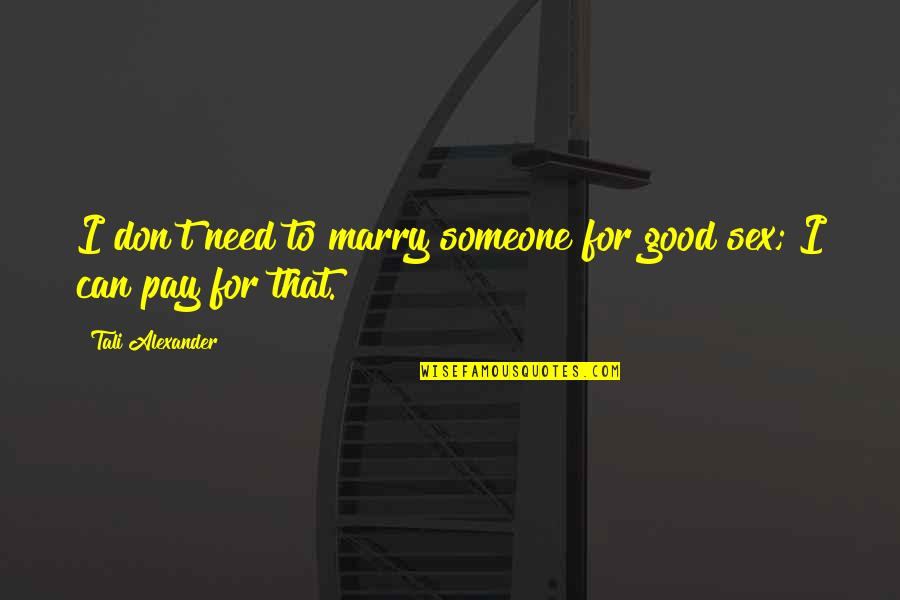 Marry Someone Quotes By Tali Alexander: I don't need to marry someone for good