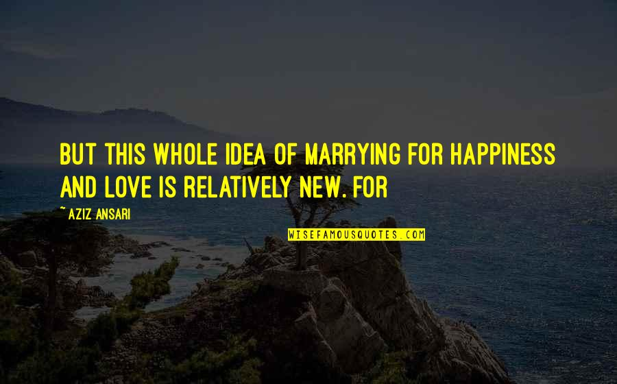 Marrying Your Love Quotes By Aziz Ansari: But this whole idea of marrying for happiness