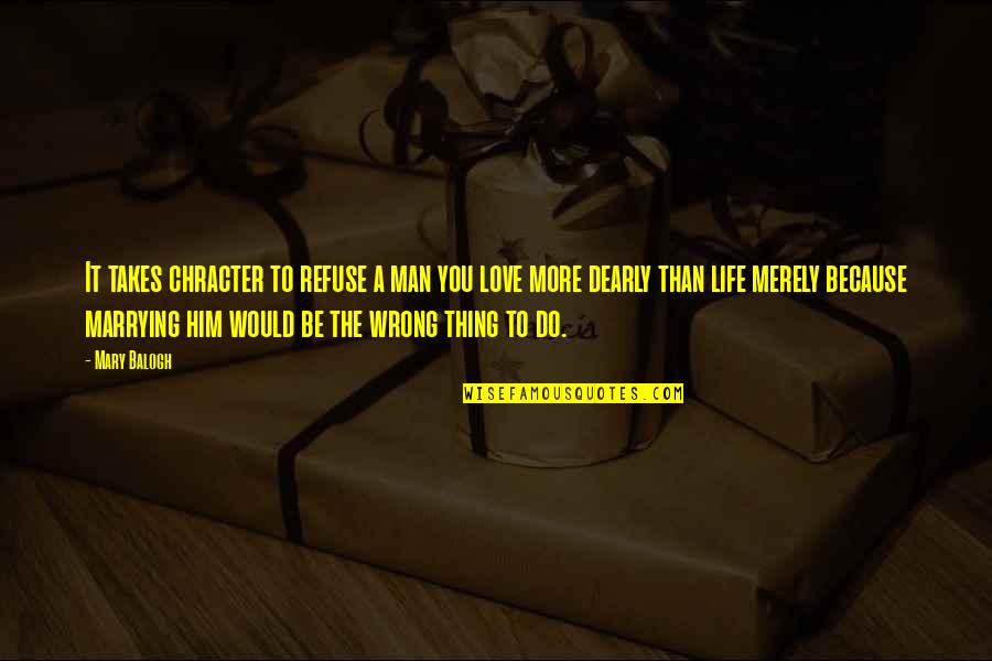 Marrying Your Love Quotes By Mary Balogh: It takes chracter to refuse a man you