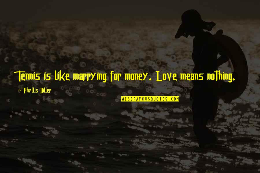Marrying Your Love Quotes By Phyllis Diller: Tennis is like marrying for money. Love means