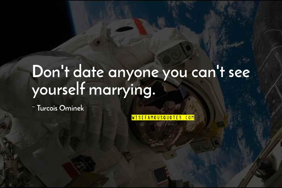 Marrying Your Love Quotes By Turcois Ominek: Don't date anyone you can't see yourself marrying.