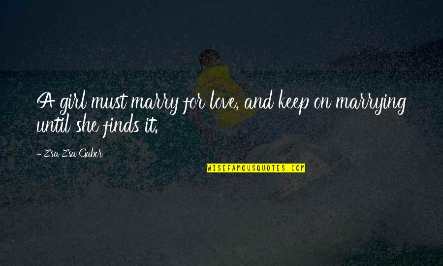 Marrying Your Love Quotes By Zsa Zsa Gabor: A girl must marry for love, and keep
