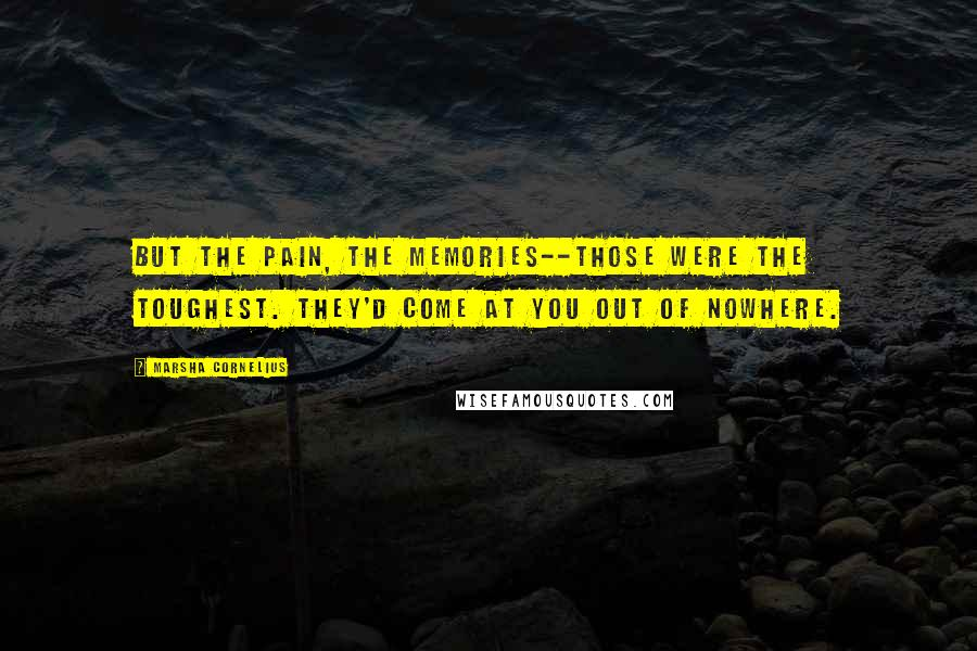 Marsha Cornelius quotes: But the pain, the memories--those were the toughest. They'd come at you out of nowhere.
