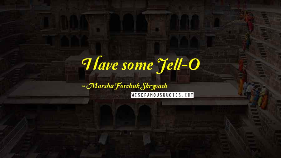 Marsha Forchuk Skrypuch quotes: Have some Jell-O