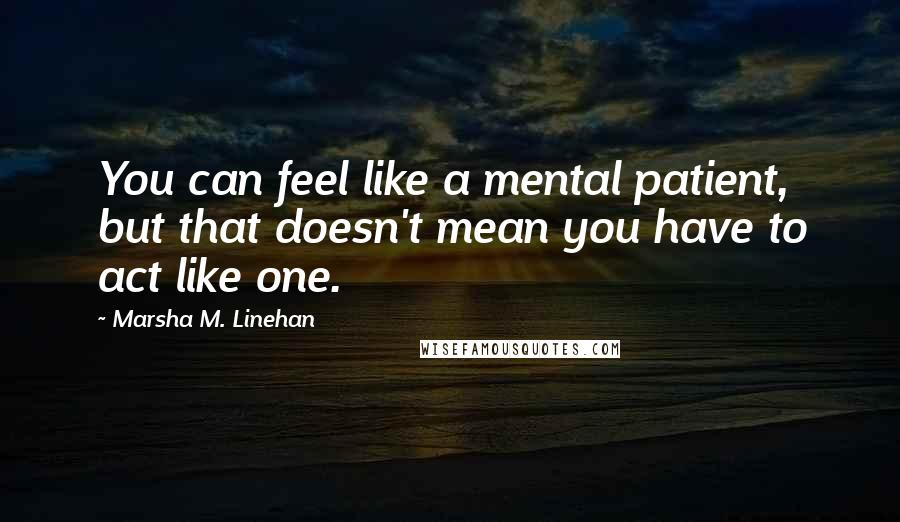 Marsha M. Linehan quotes: You can feel like a mental patient, but that doesn't mean you have to act like one.