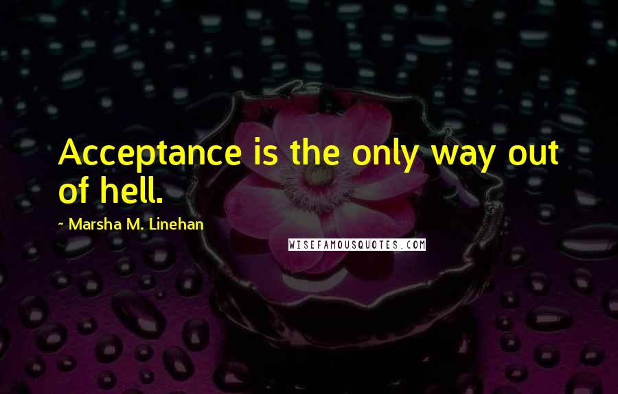 Marsha M. Linehan quotes: Acceptance is the only way out of hell.