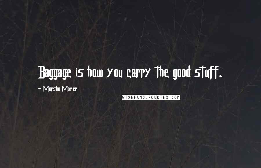 Marsha Moyer quotes: Baggage is how you carry the good stuff.