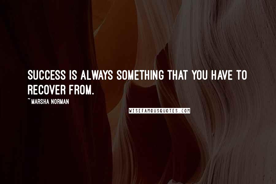 Marsha Norman quotes: Success is always something that you have to recover from.