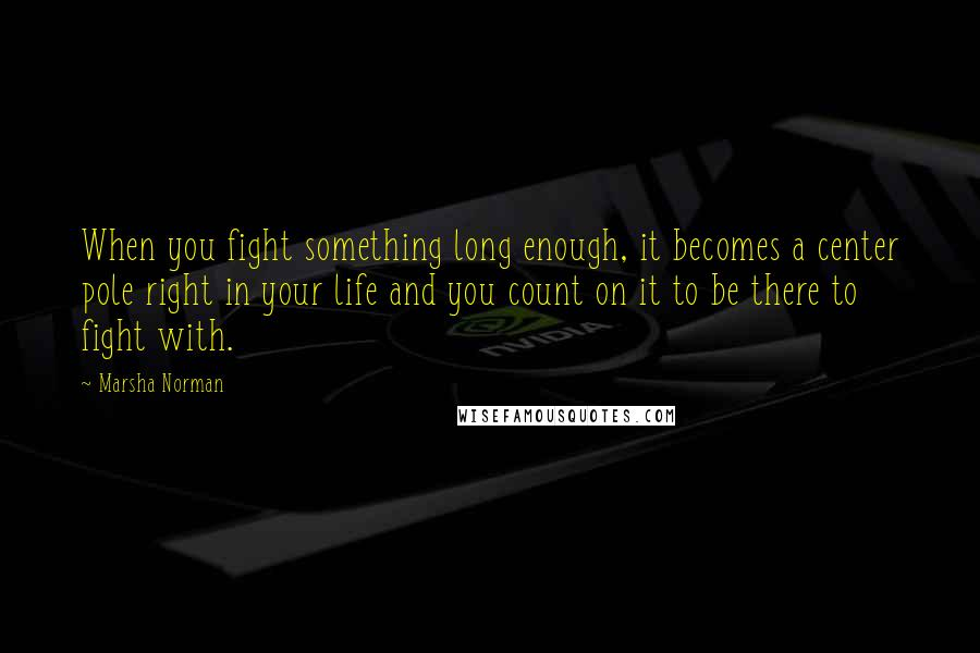 Marsha Norman quotes: When you fight something long enough, it becomes a center pole right in your life and you count on it to be there to fight with.