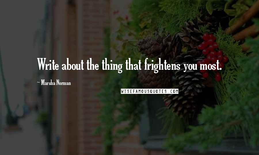 Marsha Norman quotes: Write about the thing that frightens you most.