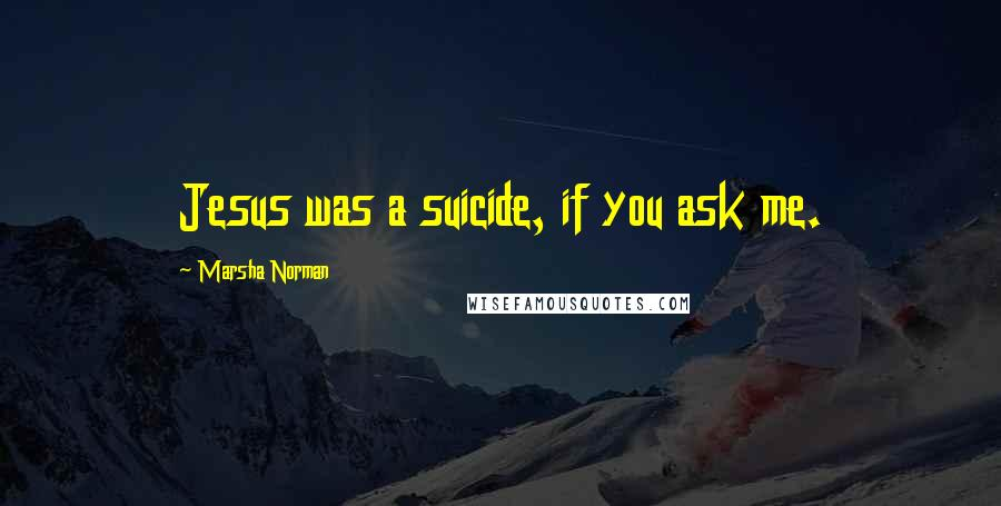Marsha Norman quotes: Jesus was a suicide, if you ask me.