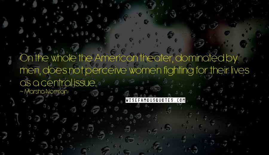 Marsha Norman quotes: On the whole the American theater, dominated by men, does not perceive women fighting for their lives as a central issue.
