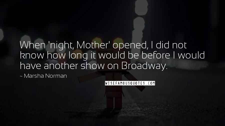 Marsha Norman quotes: When 'night, Mother' opened, I did not know how long it would be before I would have another show on Broadway.
