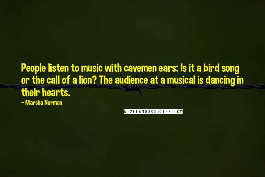 Marsha Norman quotes: People listen to music with cavemen ears: Is it a bird song or the call of a lion? The audience at a musical is dancing in their hearts.