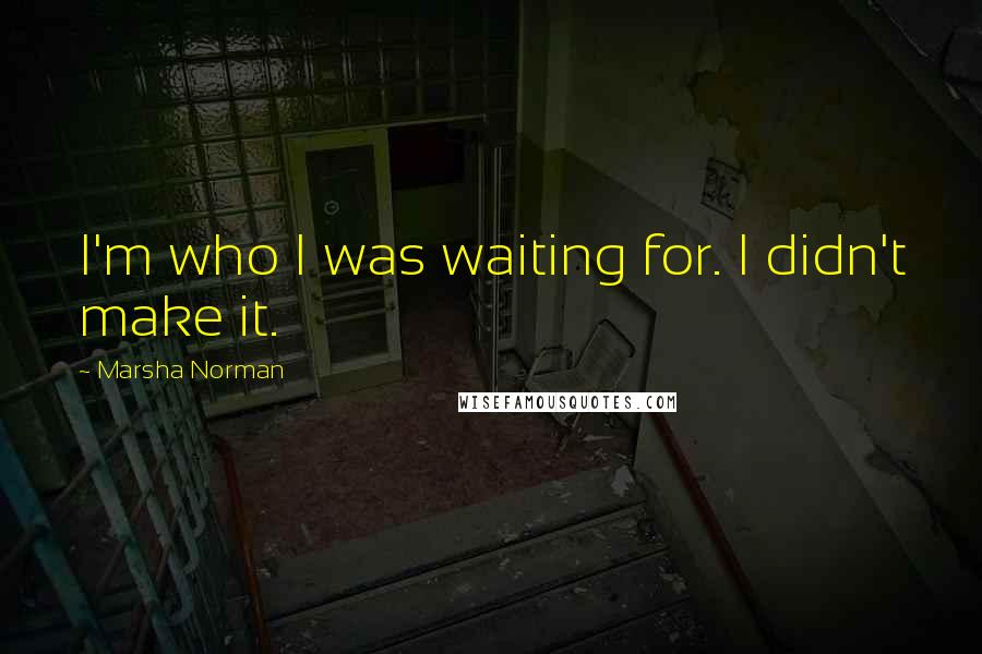 Marsha Norman quotes: I'm who I was waiting for. I didn't make it.