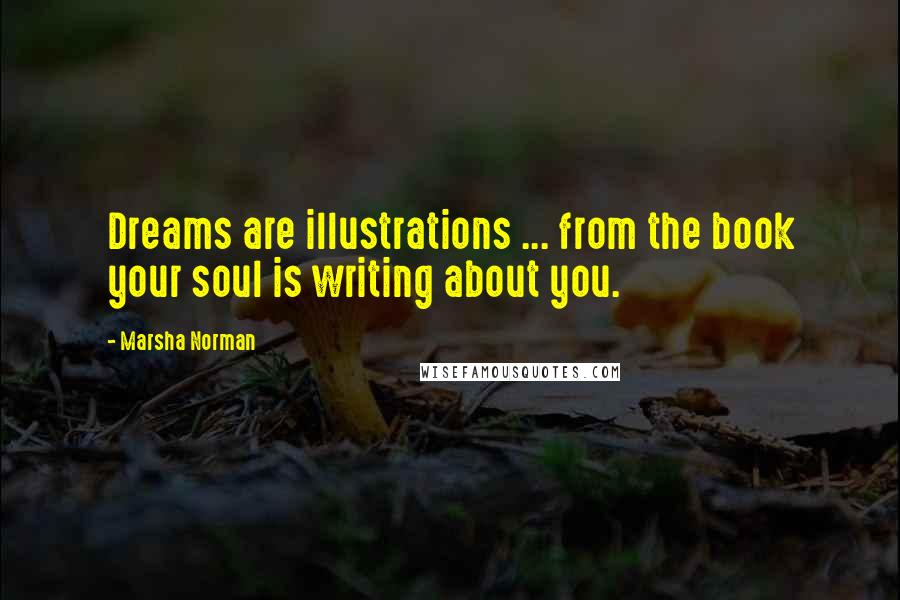Marsha Norman quotes: Dreams are illustrations ... from the book your soul is writing about you.