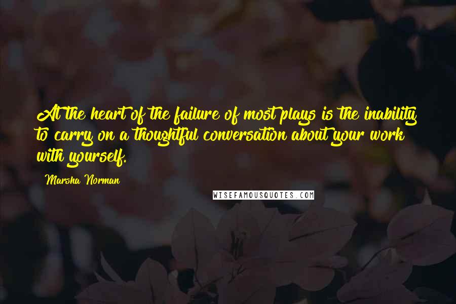 Marsha Norman quotes: At the heart of the failure of most plays is the inability to carry on a thoughtful conversation about your work with yourself.
