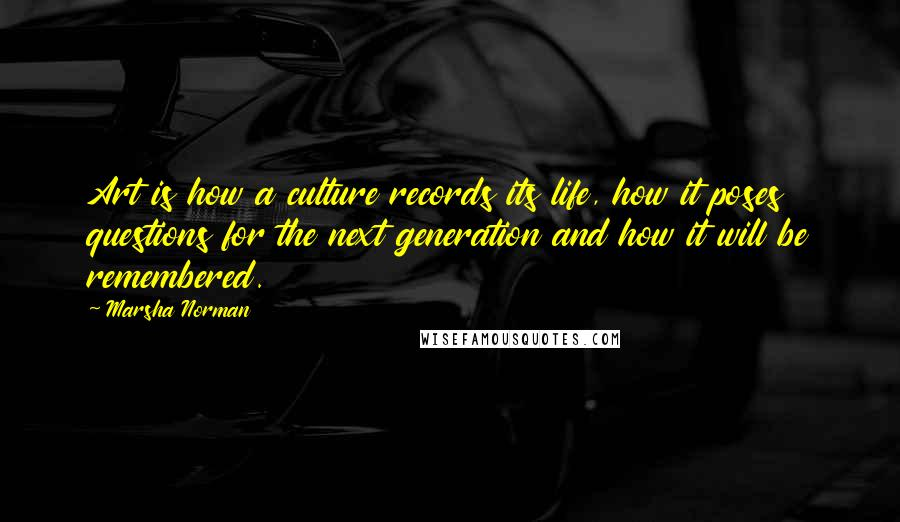 Marsha Norman quotes: Art is how a culture records its life, how it poses questions for the next generation and how it will be remembered.