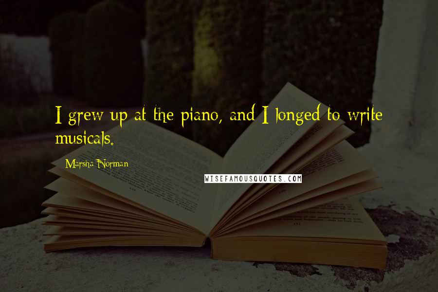 Marsha Norman quotes: I grew up at the piano, and I longed to write musicals.