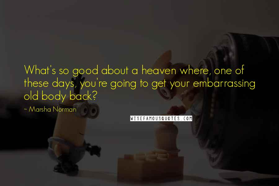 Marsha Norman quotes: What's so good about a heaven where, one of these days, you're going to get your embarrassing old body back?