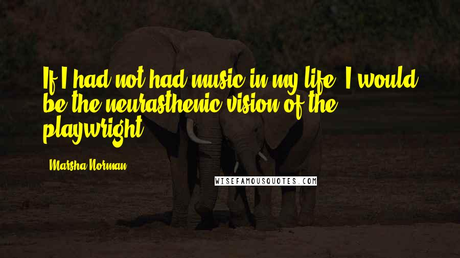 Marsha Norman quotes: If I had not had music in my life, I would be the neurasthenic vision of the playwright.