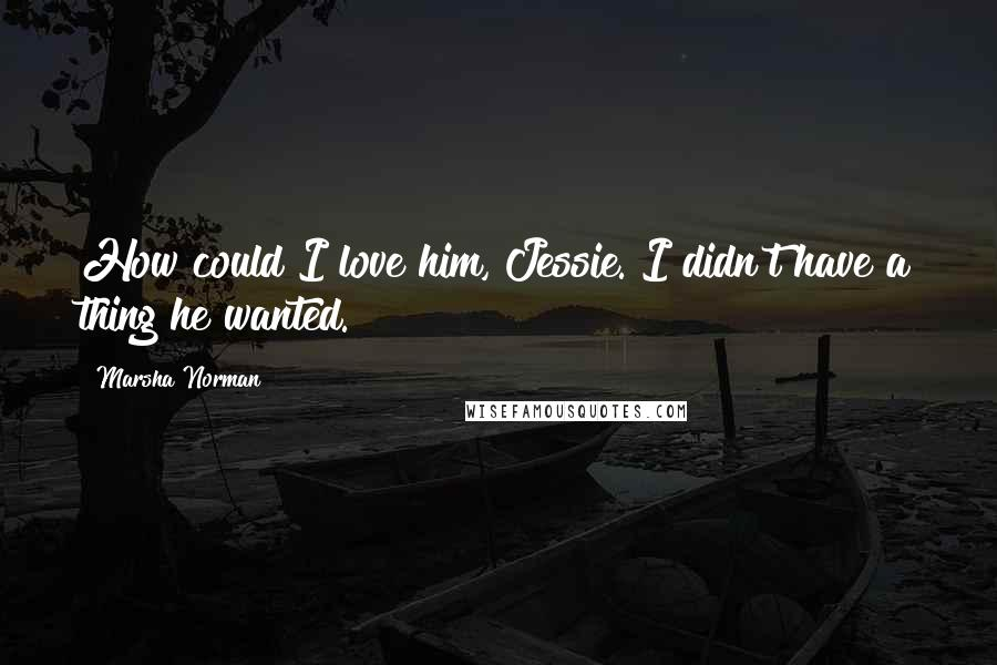 Marsha Norman quotes: How could I love him, Jessie. I didn't have a thing he wanted.