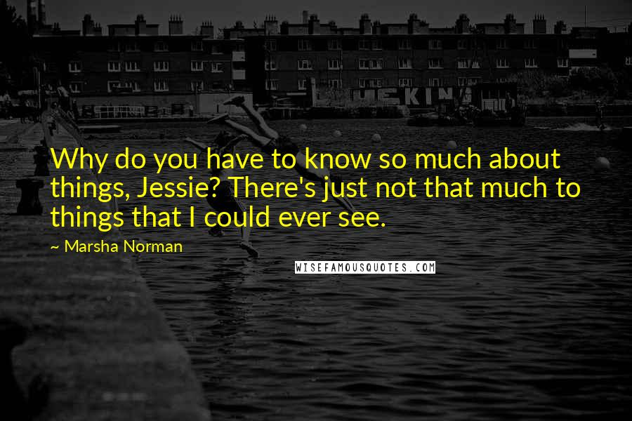 Marsha Norman quotes: Why do you have to know so much about things, Jessie? There's just not that much to things that I could ever see.