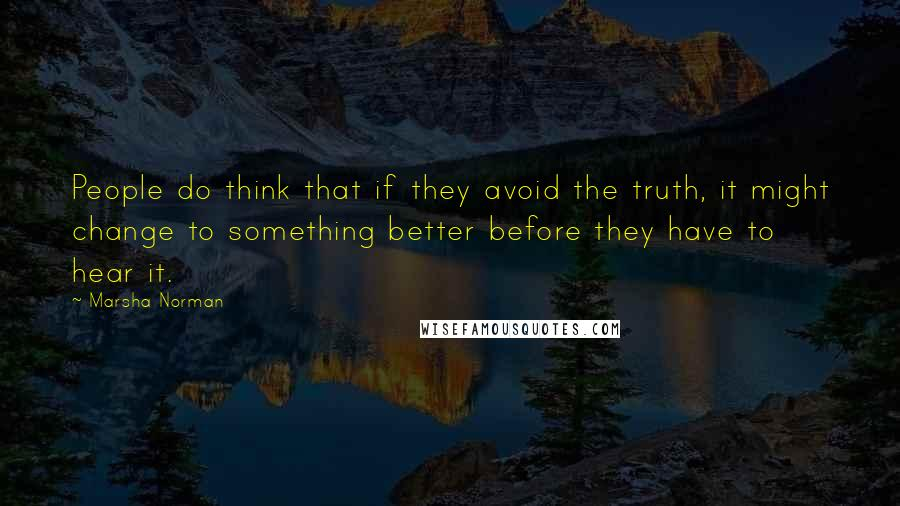 Marsha Norman quotes: People do think that if they avoid the truth, it might change to something better before they have to hear it.