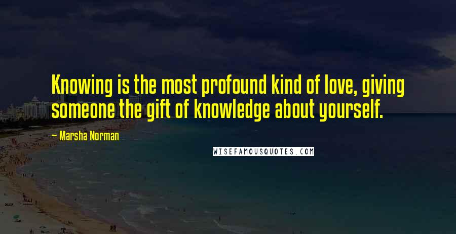 Marsha Norman quotes: Knowing is the most profound kind of love, giving someone the gift of knowledge about yourself.
