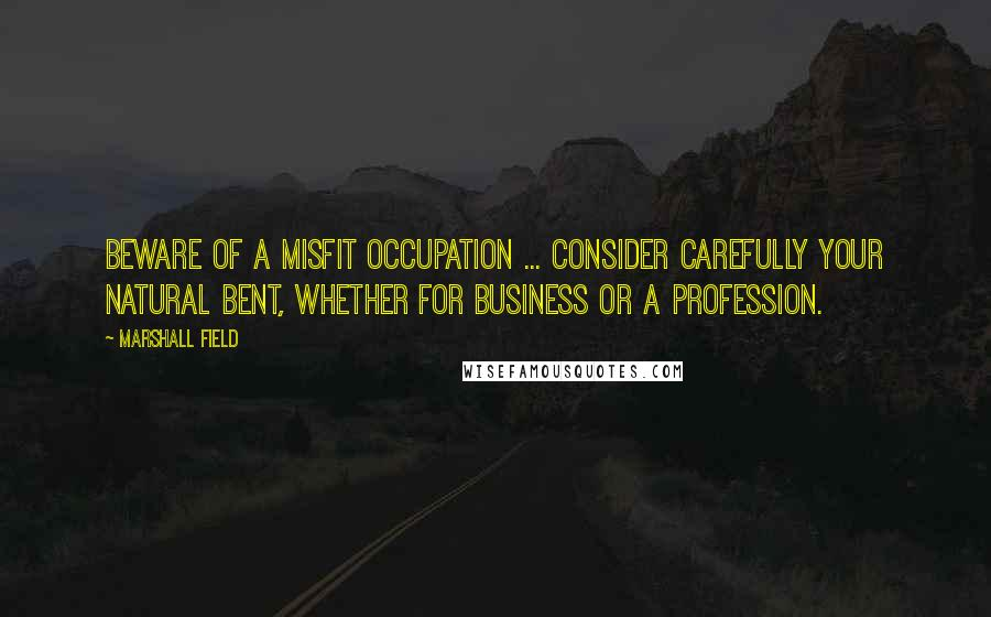 Marshall Field quotes: Beware of a misfit occupation ... Consider carefully your natural bent, whether for business or a profession.