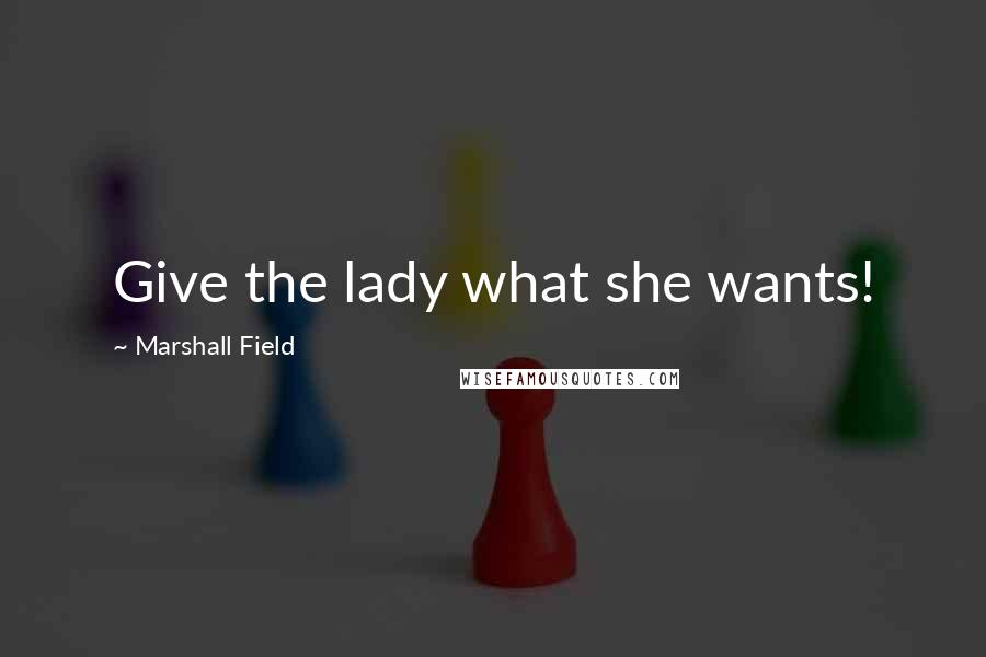Marshall Field quotes: Give the lady what she wants!