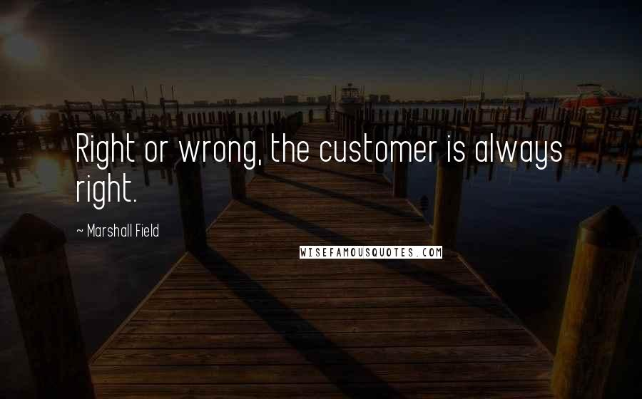 Marshall Field quotes: Right or wrong, the customer is always right.