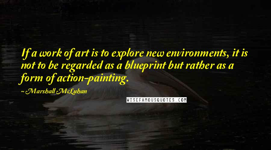 Marshall McLuhan quotes: If a work of art is to explore new environments, it is not to be regarded as a blueprint but rather as a form of action-painting.
