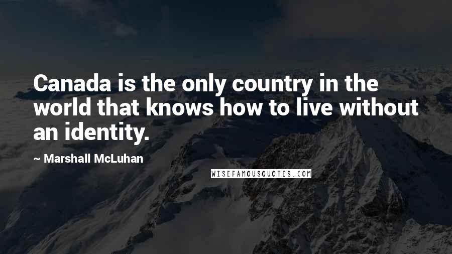 Marshall McLuhan quotes: Canada is the only country in the world that knows how to live without an identity.