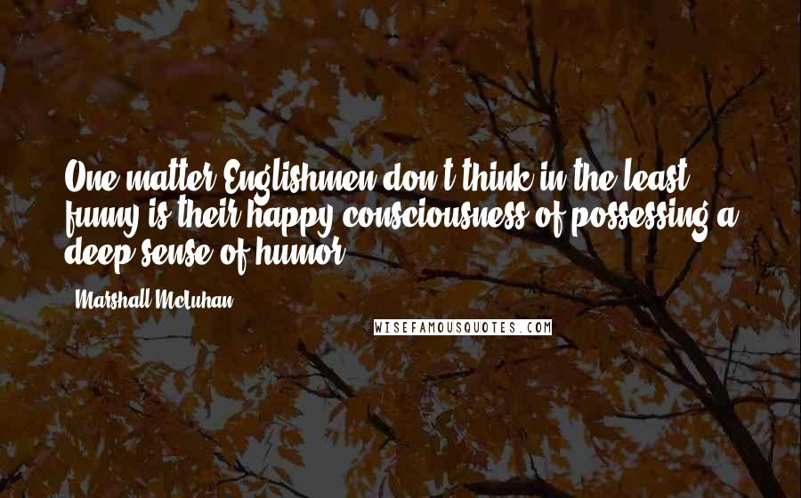 Marshall McLuhan quotes: One matter Englishmen don't think in the least funny is their happy consciousness of possessing a deep sense of humor.