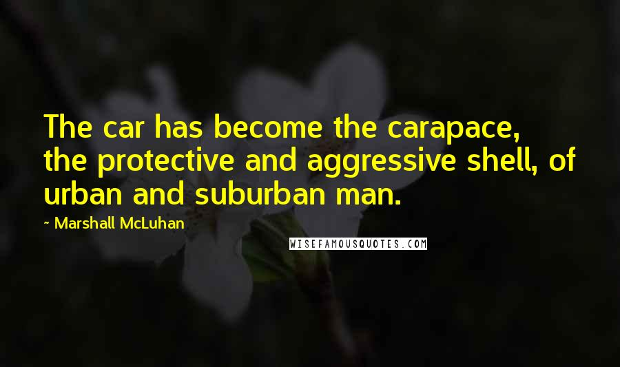Marshall McLuhan quotes: The car has become the carapace, the protective and aggressive shell, of urban and suburban man.