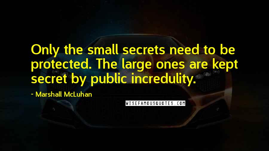 Marshall McLuhan quotes: Only the small secrets need to be protected. The large ones are kept secret by public incredulity.