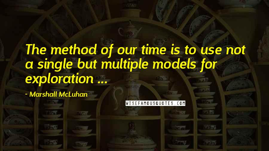 Marshall McLuhan quotes: The method of our time is to use not a single but multiple models for exploration ...