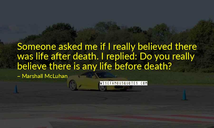 Marshall McLuhan quotes: Someone asked me if I really believed there was life after death. I replied: Do you really believe there is any life before death?