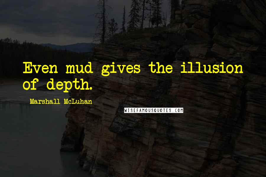 Marshall McLuhan quotes: Even mud gives the illusion of depth.