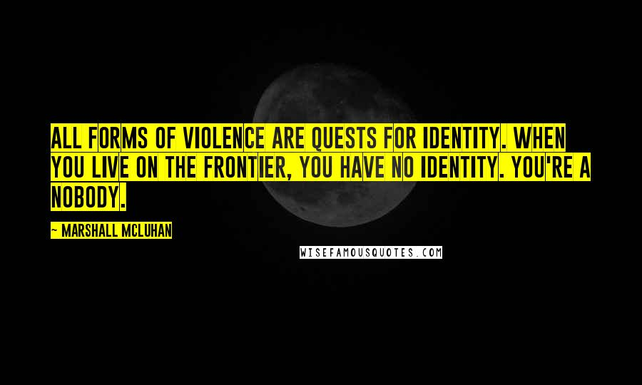 Marshall McLuhan quotes: All forms of violence are quests for identity. When you live on the frontier, you have no identity. You're a nobody.