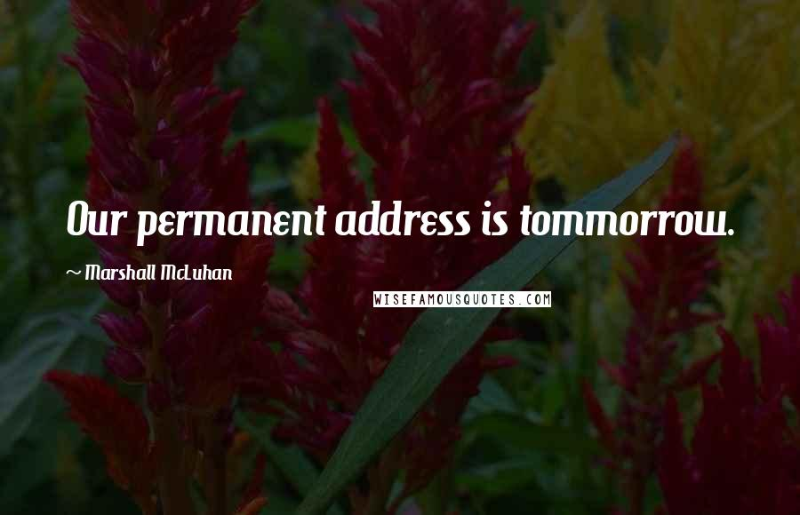 Marshall McLuhan quotes: Our permanent address is tommorrow.