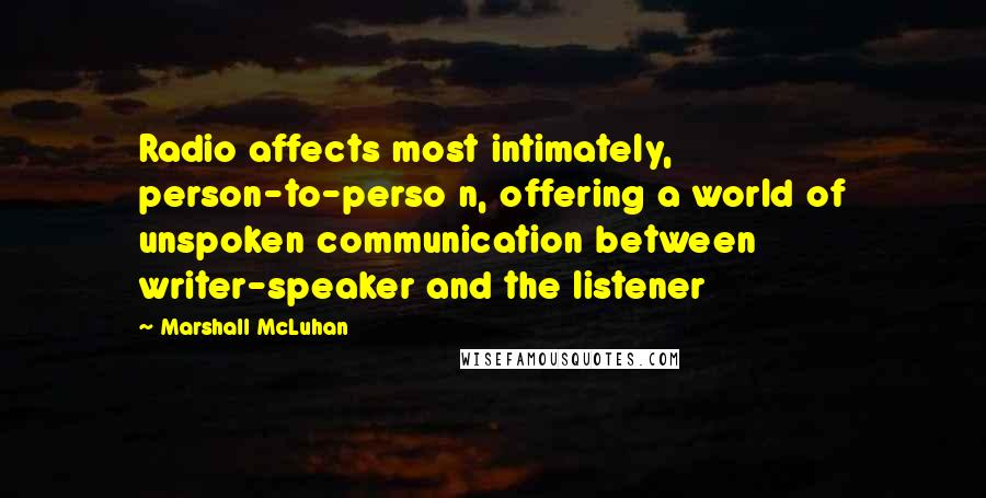 Marshall McLuhan quotes: Radio affects most intimately, person-to-perso n, offering a world of unspoken communication between writer-speaker and the listener