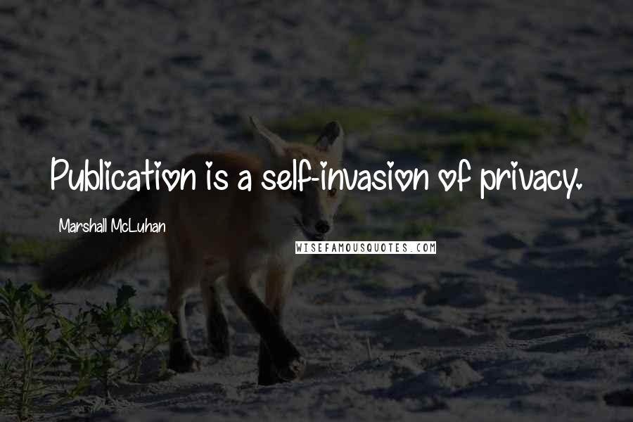 Marshall McLuhan quotes: Publication is a self-invasion of privacy.
