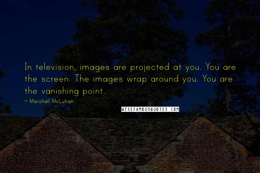 Marshall McLuhan quotes: In television, images are projected at you. You are the screen. The images wrap around you. You are the vanishing point.