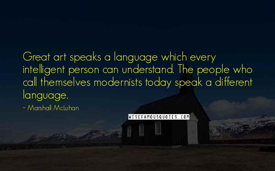 Marshall McLuhan quotes: Great art speaks a language which every intelligent person can understand. The people who call themselves modernists today speak a different language.