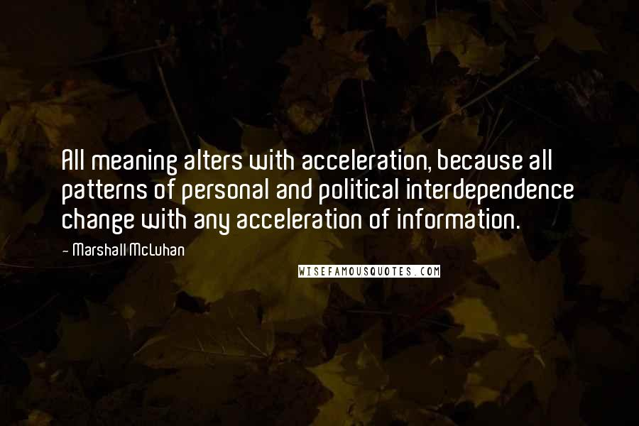 Marshall McLuhan quotes: All meaning alters with acceleration, because all patterns of personal and political interdependence change with any acceleration of information.