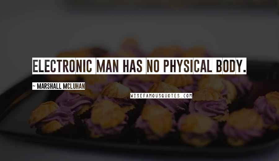 Marshall McLuhan quotes: Electronic man has no physical body.