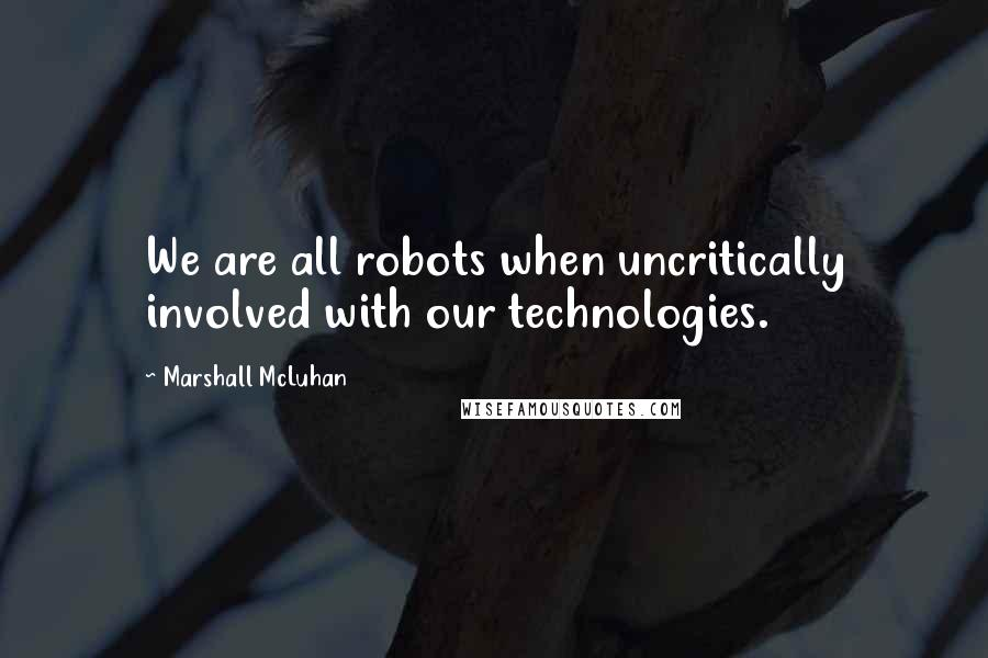 Marshall McLuhan quotes: We are all robots when uncritically involved with our technologies.