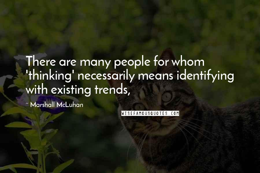 Marshall McLuhan quotes: There are many people for whom 'thinking' necessarily means identifying with existing trends,